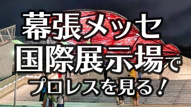 幕張メッセ国際展示場(1〜8ホール)でプロレスを見る!