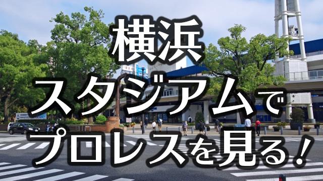 横浜スタジアムでプロレスを見る!どこの座席が見やすい?アクセスは?